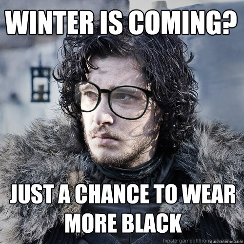 Winter is coming? just a chance to wear more black - Winter is coming? just a chance to wear more black  Hipster Jon Snow