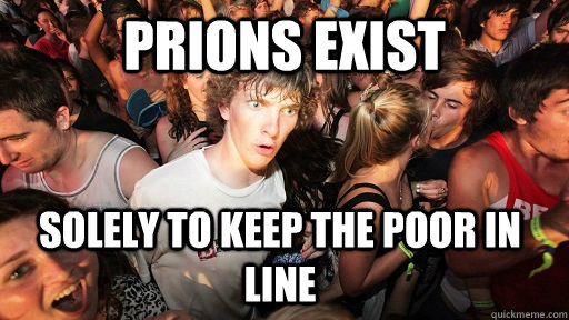 prions exist  solely to keep the poor in line  - prions exist  solely to keep the poor in line   Sudden Clarity Clarence