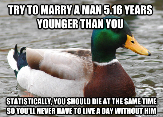Try to marry a man 5.16 years younger than you Statistically, you should die at the same time so you'll never have to live a day without him - Try to marry a man 5.16 years younger than you Statistically, you should die at the same time so you'll never have to live a day without him  Actual Advice Mallard