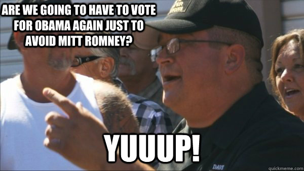 are we going to have to vote for obama again just to avoid mitt romney? yuuup! - are we going to have to vote for obama again just to avoid mitt romney? yuuup!  Storage Wars