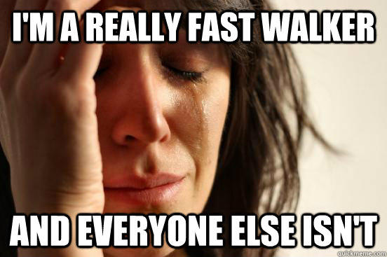 I'm a really fast walker And everyone else isn't  First World Problems