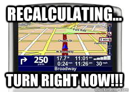 RECALCULATING... TURN RIGHT NOW!!!  Scumbag GPS
