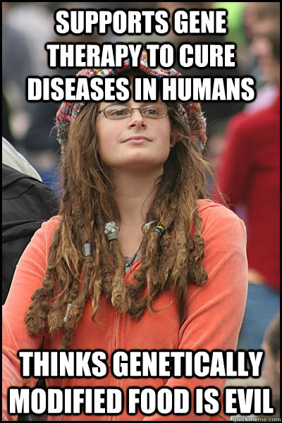 Supports gene therapy to cure diseases in humans Thinks genetically modified food is evil - Supports gene therapy to cure diseases in humans Thinks genetically modified food is evil  Bad Argument Hippie
