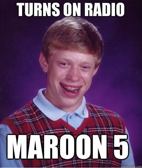 turns on radio maroon 5  - turns on radio maroon 5   Bad Luck Brian