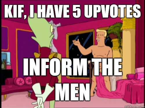 Kif, I have 5 upvotes Inform the men - Kif, I have 5 upvotes Inform the men  Zapp Brannigan