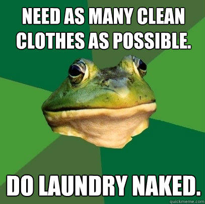 Need as many clean clothes as possible.  Do laundry naked. - Need as many clean clothes as possible.  Do laundry naked.  Foul Bachelor Frog