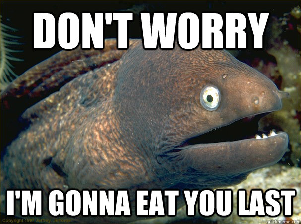 Don't worry I'm gonna eat you last  Bad Joke Eel