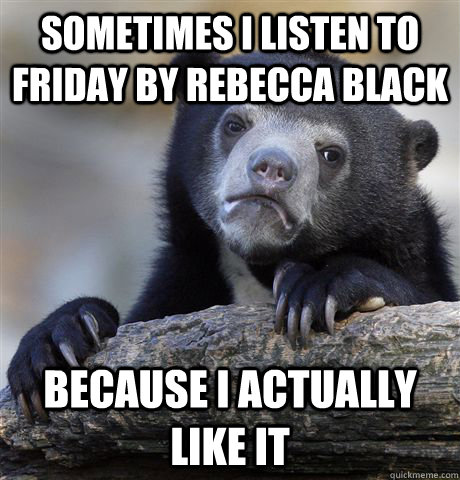 Sometimes I listen to friday by rebecca black because i actually like it - Sometimes I listen to friday by rebecca black because i actually like it  Confession Bear