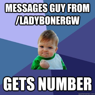 Messages guy from /ladybonergw gets number  - Messages guy from /ladybonergw gets number   Success Kid