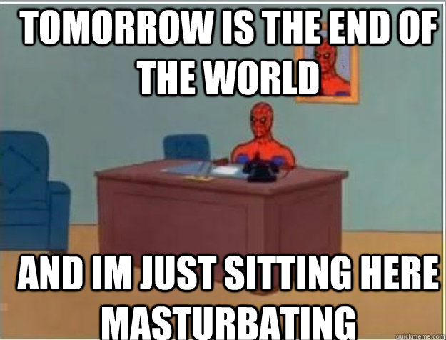 tomorrow is the end of the world and im just sitting here masturbating