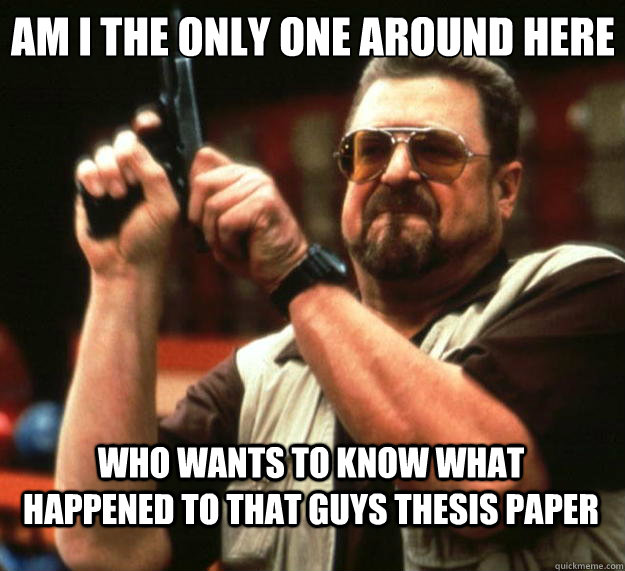 Am I the only one around here Who wants to know what happened to that guys thesis paper - Am I the only one around here Who wants to know what happened to that guys thesis paper  Big Lebowski