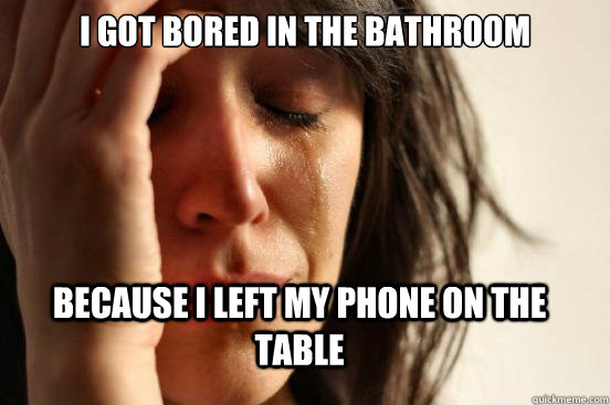 I Got bored in the bathroom because i left my phone on the table - I Got bored in the bathroom because i left my phone on the table  FirstWorldProblems
