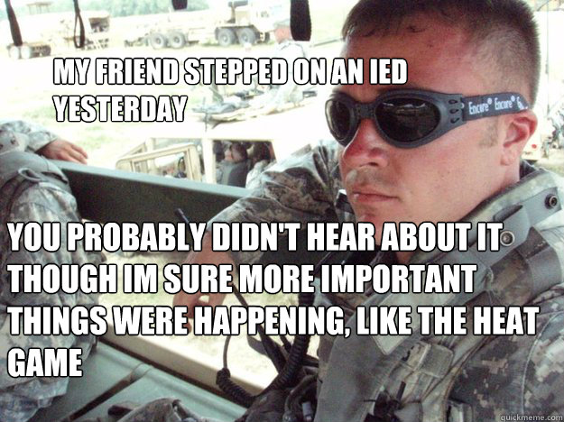 My friend stepped on an IED yesterday You probably didn't hear about it though im sure more important things were happening, like the heat game