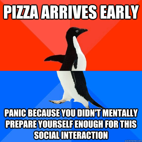 Pizza arrives early panic because you didn't mentally prepare yourself enough for this social interaction - Pizza arrives early panic because you didn't mentally prepare yourself enough for this social interaction  Socially Awesome Awkward Penguin