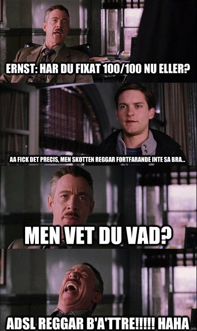 Ernst: Har du fixat 100/100 nu eller? Aa fick det precis, men skotten reggar fortfarande inte sa bra... Men vet du vad? ADSL REGGAR B'A'TTRE!!!!! HAHA  JJ Jameson