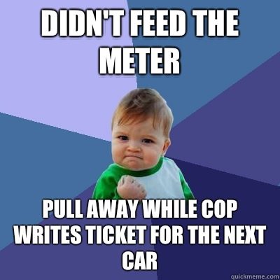 Didn't feed the meter Pull away while cop writes ticket for the next car - Didn't feed the meter Pull away while cop writes ticket for the next car  Success Kid
