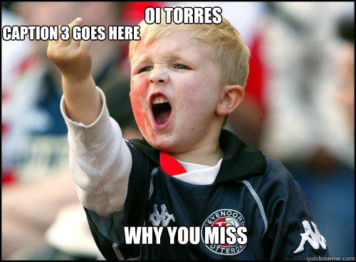 OI TORRES  WHY YOU MISS Caption 3 goes here  soccer memes