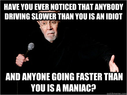 Have you ever noticed that anybody driving slower than you is an idiot  and anyone going faster than you is a maniac? - Have you ever noticed that anybody driving slower than you is an idiot  and anyone going faster than you is a maniac?  George Carlin
