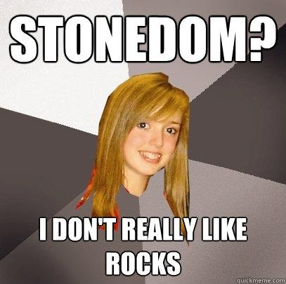 stonedom? i don't really like rocks  Musically Oblivious 8th Grader