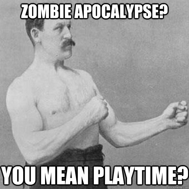 Zombie apocalypse? You mean playtime? - Zombie apocalypse? You mean playtime?  overly manly man