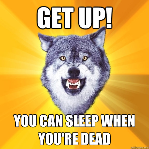 get up! you can sleep when you're dead - get up! you can sleep when you're dead  Courage Wolf