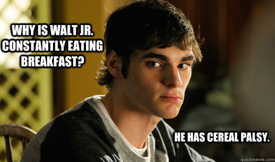 why is walt jr. constantly eating breakfast? he has cereal palsy. - why is walt jr. constantly eating breakfast? he has cereal palsy.  BRBA WJ