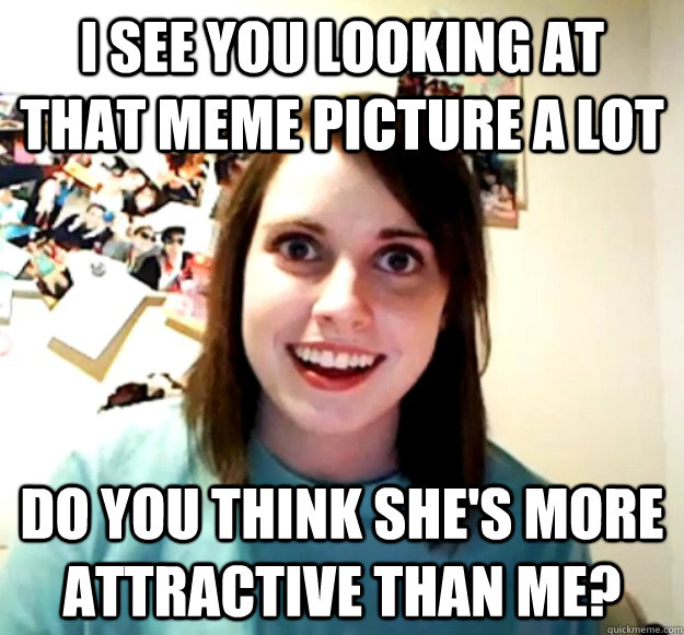 I see you looking at that meme picture a lot Do you think she's more attractive than me? - I see you looking at that meme picture a lot Do you think she's more attractive than me?  Overly Attached Girlfriend