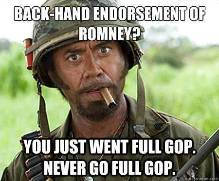 Back-hand endorsement of Romney?   You just went full GOP.  Never go full GOP.   - Back-hand endorsement of Romney?   You just went full GOP.  Never go full GOP.    Full retard