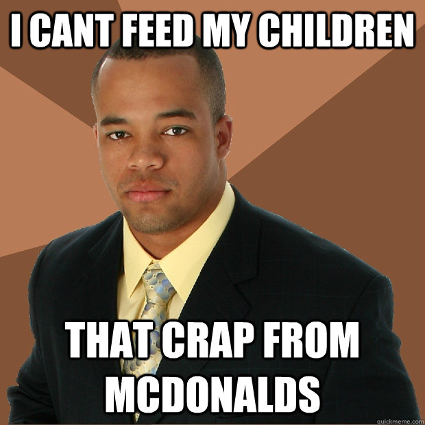 i cant feed my children that crap from mcdonalds - i cant feed my children that crap from mcdonalds  Successful Black Man