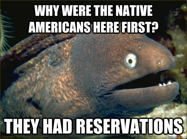 why were the native Americans here first? they had reservations - why were the native Americans here first? they had reservations  Bad Joke Eel