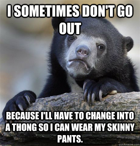 I sometimes don't go out Because I'll have to change into a thong so I can wear my skinny pants.  - I sometimes don't go out Because I'll have to change into a thong so I can wear my skinny pants.   Confession Bear