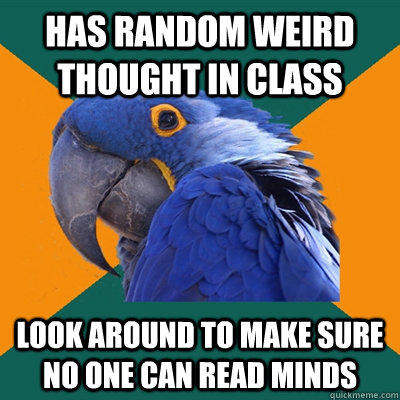 Has random weird thought in class look around to make sure no one can read minds - Has random weird thought in class look around to make sure no one can read minds  Paranoid Parrot