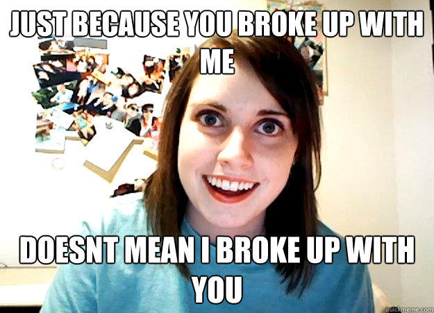 just because you broke up with me doesnt mean i broke up with you - just because you broke up with me doesnt mean i broke up with you  Overly Attached Girlfriend