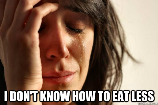 I don't know how to eat less -  I don't know how to eat less  First World Problems