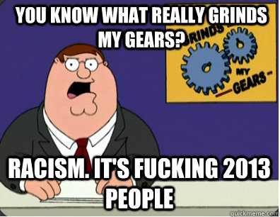 you know what really grinds my gears? Racism. It's fucking 2013 people - you know what really grinds my gears? Racism. It's fucking 2013 people  Grinds my gears