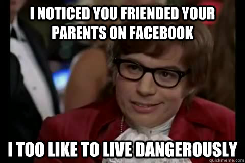 I noticed you friended your parents on Facebook i too like to live dangerously - I noticed you friended your parents on Facebook i too like to live dangerously  Dangerously - Austin Powers
