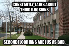 Constantly talks about Thirdfloorians Secondfloorians are jus as bad. - Constantly talks about Thirdfloorians Secondfloorians are jus as bad.  Small School Problems