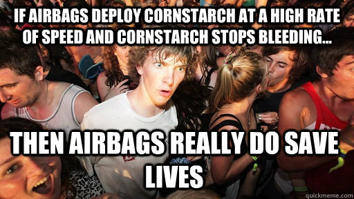 If Airbags deploy cornstarch at a high rate of speed and cornstarch stops bleeding... Then Airbags really do save lives - If Airbags deploy cornstarch at a high rate of speed and cornstarch stops bleeding... Then Airbags really do save lives  Sudden Clarity Clarence
