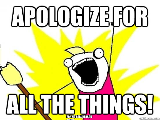 apologize for all the things! for no real reason at all