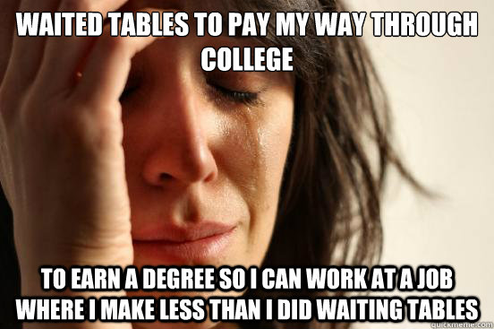 waited tables to pay my way through college to earn a degree so i can work at a job where i make less than i did waiting tables - waited tables to pay my way through college to earn a degree so i can work at a job where i make less than i did waiting tables  First World Problems