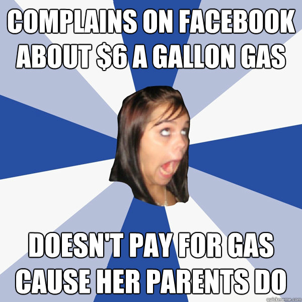 complains on facebook about $6 a gallon gas doesn't pay for gas cause her parents do - complains on facebook about $6 a gallon gas doesn't pay for gas cause her parents do  Annoying Facebook Girl