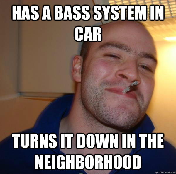 Has a bass system in car turns it down in the neighborhood  - Has a bass system in car turns it down in the neighborhood   Misc