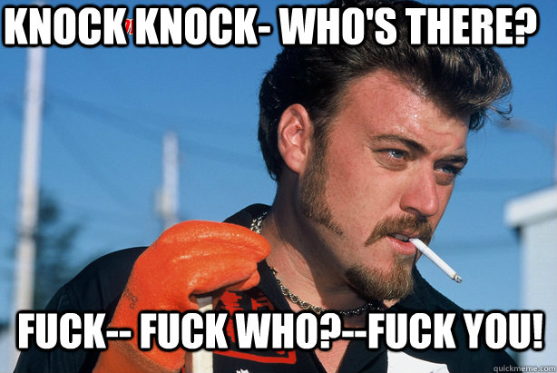 Knock Knock- Who's there? Fuck-- Fuck who?--Fuck you! - Knock Knock- Who's there? Fuck-- Fuck who?--Fuck you!  Ricky Trailer Park Boys