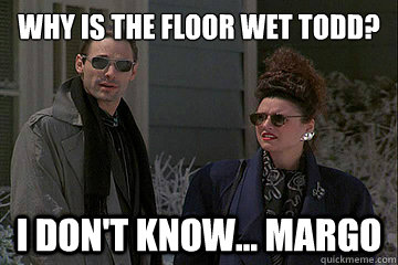 Why is the floor wet Todd? I don't know... Margo  Christmas Vacation