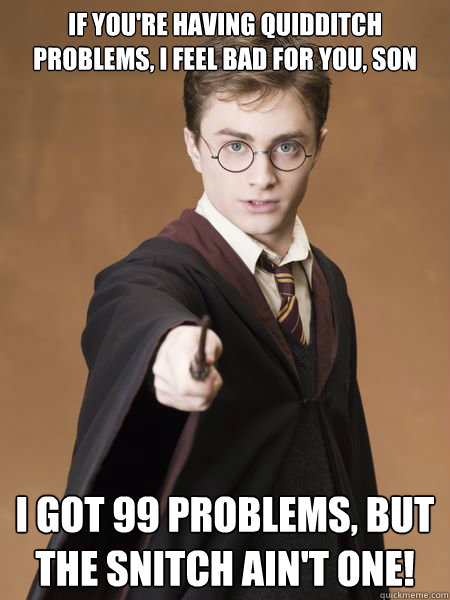 If you're having Quidditch problems, I feel bad for you, son I got 99 problems, but the snitch ain't one! - If you're having Quidditch problems, I feel bad for you, son I got 99 problems, but the snitch ain't one!  Scumbag Harry Potter