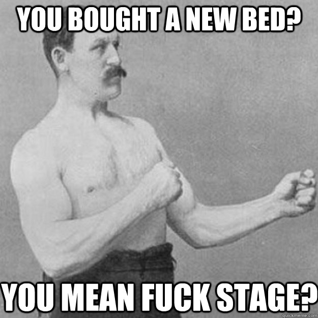 You bought a new bed? YOU MEAN FUCK STAGE? - You bought a new bed? YOU MEAN FUCK STAGE?  overly manly man