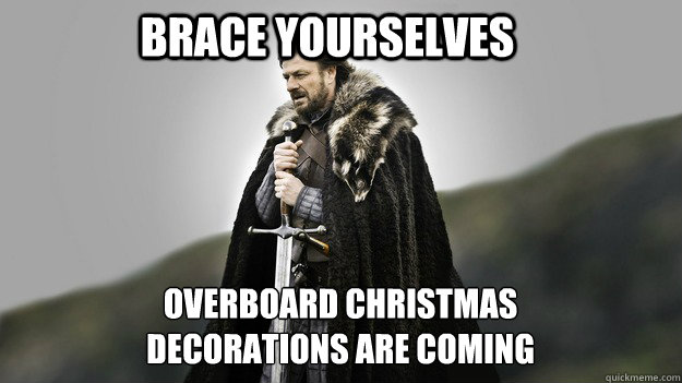 Brace yourselves Overboard Christmas decorations are coming - Brace yourselves Overboard Christmas decorations are coming  Ned stark winter is coming