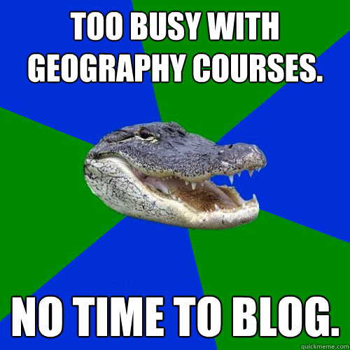 Too busy with Geography courses. No time to blog.