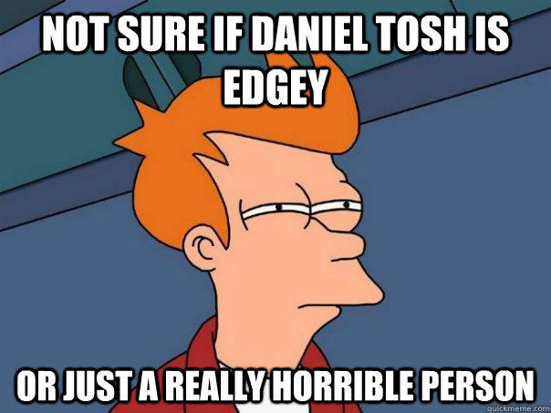 not sure if daniel tosh is edgey or just a really horrible person - not sure if daniel tosh is edgey or just a really horrible person  Futurama Fry