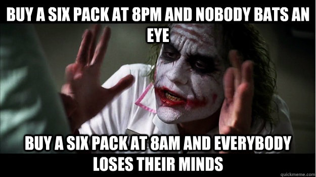 Buy a six pack at 8pm and nobody bats an eye buy a six pack at 8am and everybody loses their minds - Buy a six pack at 8pm and nobody bats an eye buy a six pack at 8am and everybody loses their minds  Joker Mind Loss